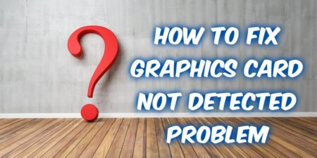 Graphics Card not Detected- what can I do (top tips)?